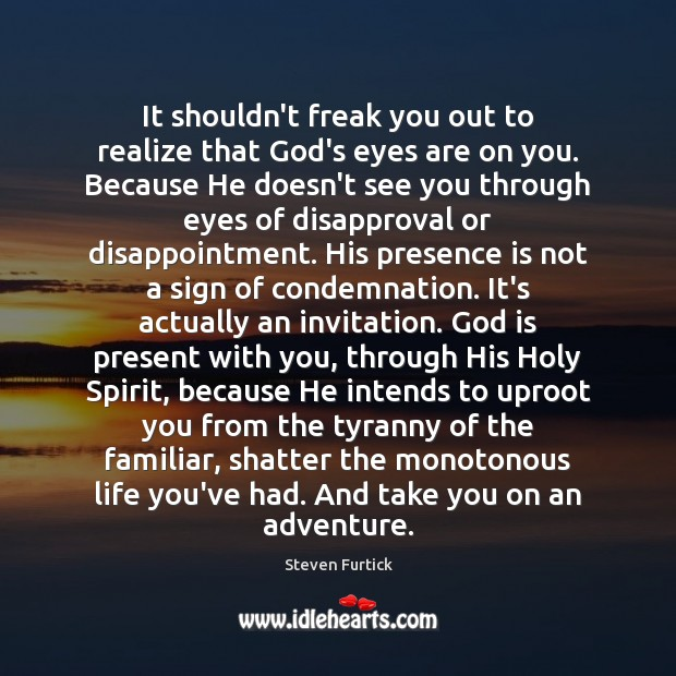 It shouldn't freak you out to realize that God's eyes are on Steven Furtick Picture Quote