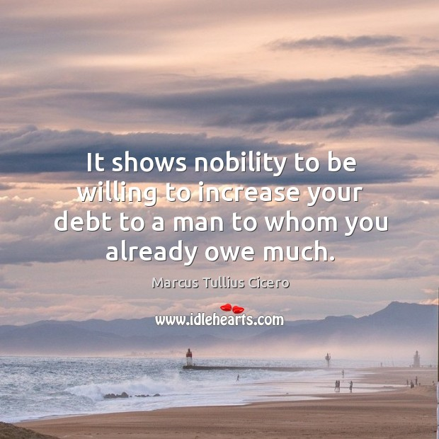Image, It shows nobility to be willing to increase your debt to a man to whom you already owe much.