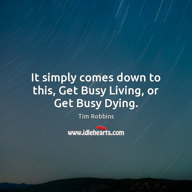It simply comes down to this, Get Busy Living, or Get Busy Dying. Tim Robbins Picture Quote