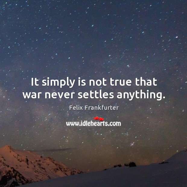 It simply is not true that war never settles anything. Image