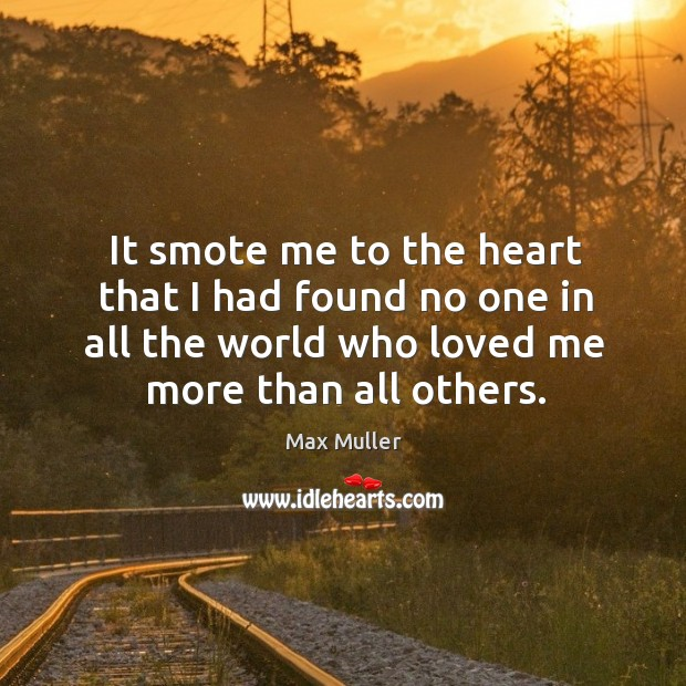 It smote me to the heart that I had found no one in all the world who loved me more than all others. Image