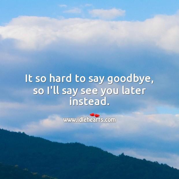 It so hard to say goodbye, so I'll say see you later… Goodbye Quotes Image