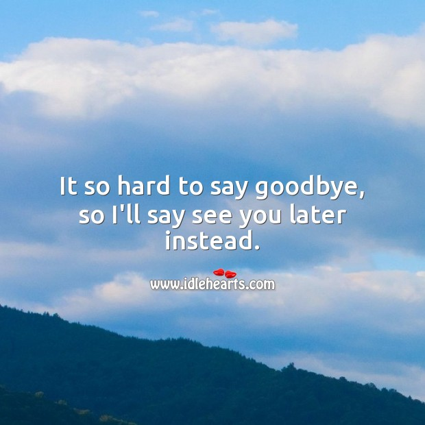 It so hard to say goodbye, so I'll say see you later… Farewell Messages Image