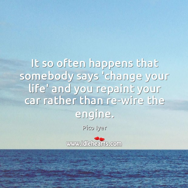 It so often happens that somebody says 'change your life' and you Pico Iyer Picture Quote