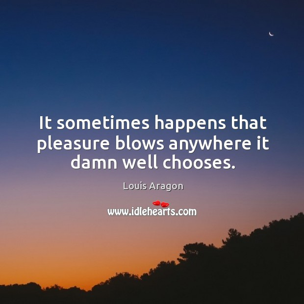 It sometimes happens that pleasure blows anywhere it damn well chooses. Louis Aragon Picture Quote