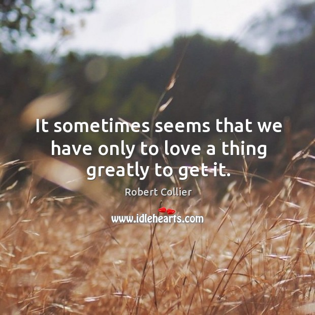 It sometimes seems that we have only to love a thing greatly to get it. Robert Collier Picture Quote