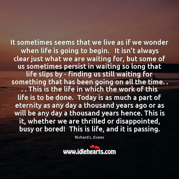 It sometimes seems that we live as if we wonder when life Richard L. Evans Picture Quote