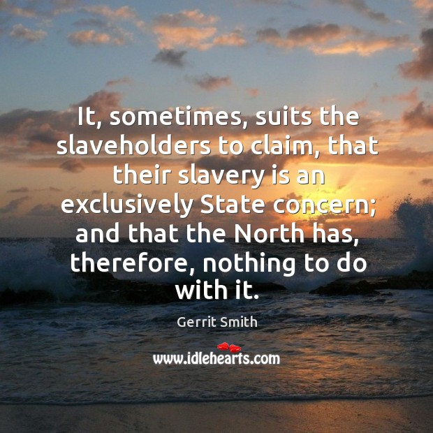 It, sometimes, suits the slaveholders to claim, that their slavery is an exclusively state concern Image