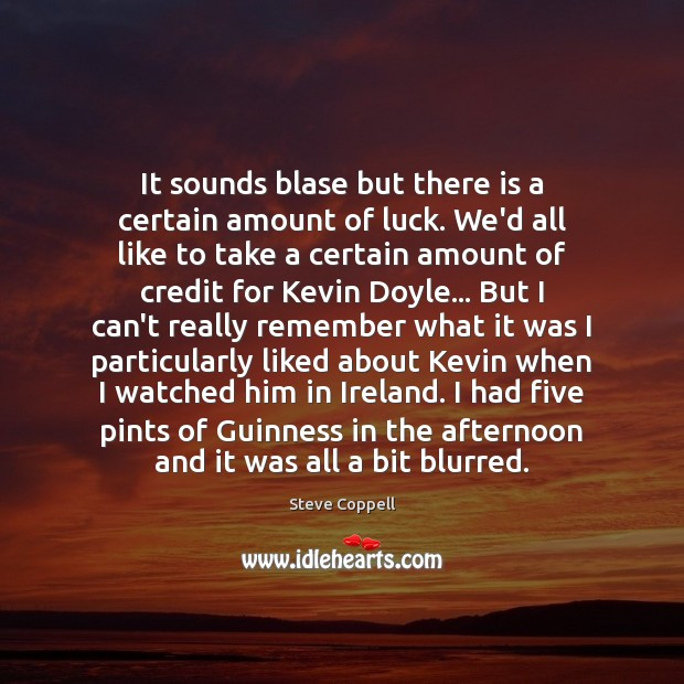 It sounds blase but there is a certain amount of luck. We'd Image