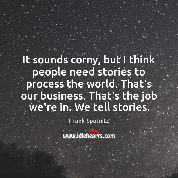 It sounds corny, but I think people need stories to process the Frank Spotnitz Picture Quote