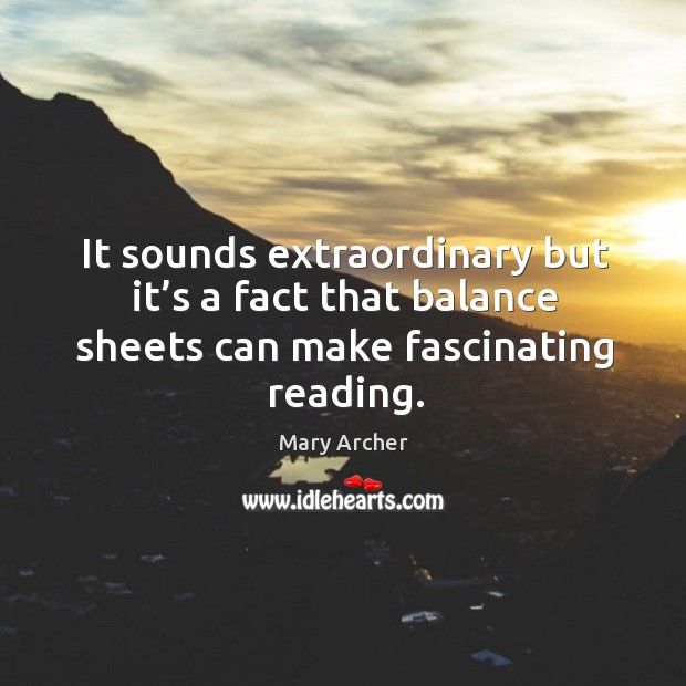 It sounds extraordinary but it's a fact that balance sheets can make fascinating reading. Image