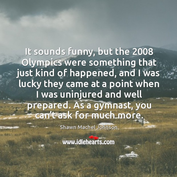 It sounds funny, but the 2008 olympics were something that just kind of happened Shawn Machel Johnson Picture Quote