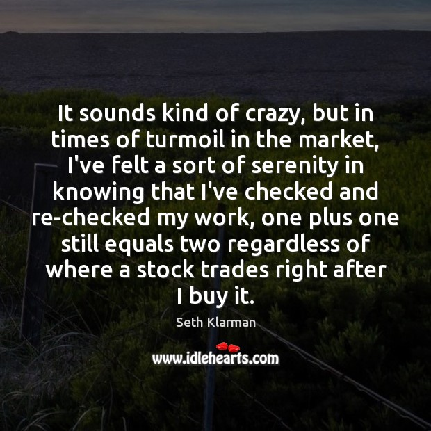 It sounds kind of crazy, but in times of turmoil in the Seth Klarman Picture Quote