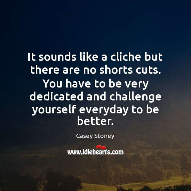 It sounds like a cliche but there are no shorts cuts. You Challenge Quotes Image