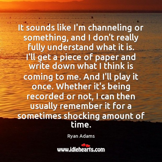 It sounds like I'm channeling or something, and I don't really fully Ryan Adams Picture Quote