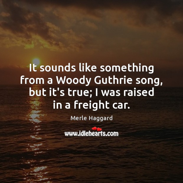 It sounds like something from a Woody Guthrie song, but it's true; Merle Haggard Picture Quote