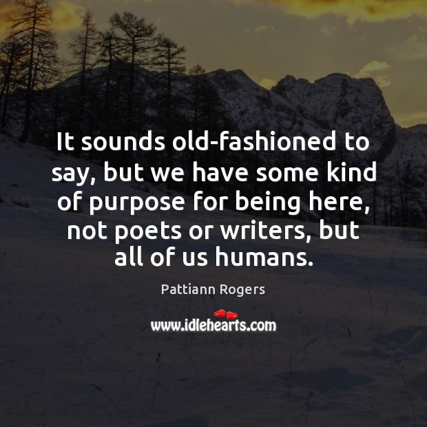 It sounds old-fashioned to say, but we have some kind of purpose Image