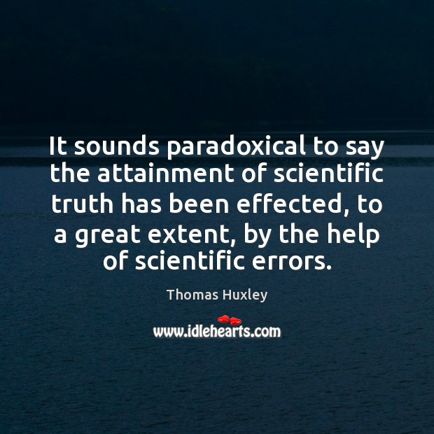 It sounds paradoxical to say the attainment of scientific truth has been Image