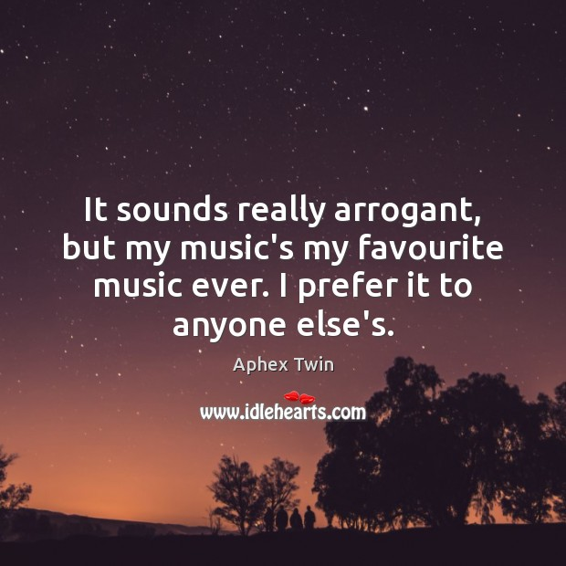 Image, It sounds really arrogant, but my music's my favourite music ever. I
