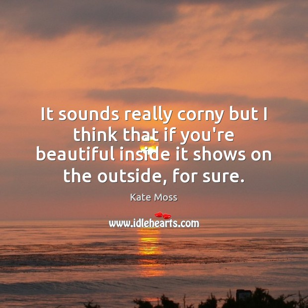 It sounds really corny but I think that if you're beautiful inside Kate Moss Picture Quote