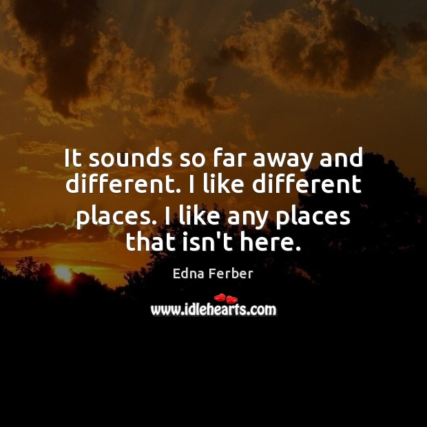 It sounds so far away and different. I like different places. I Edna Ferber Picture Quote