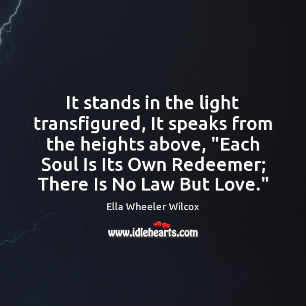 """It stands in the light transfigured, It speaks from the heights above, """" Ella Wheeler Wilcox Picture Quote"""