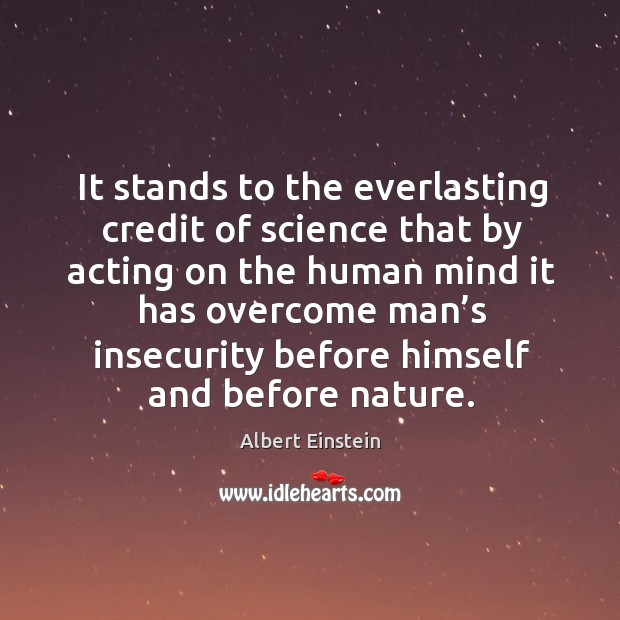 Image, It stands to the everlasting credit of science that by acting on the human mind it has