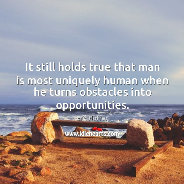 It still holds true that man is most uniquely human when he turns obstacles into opportunities. Image