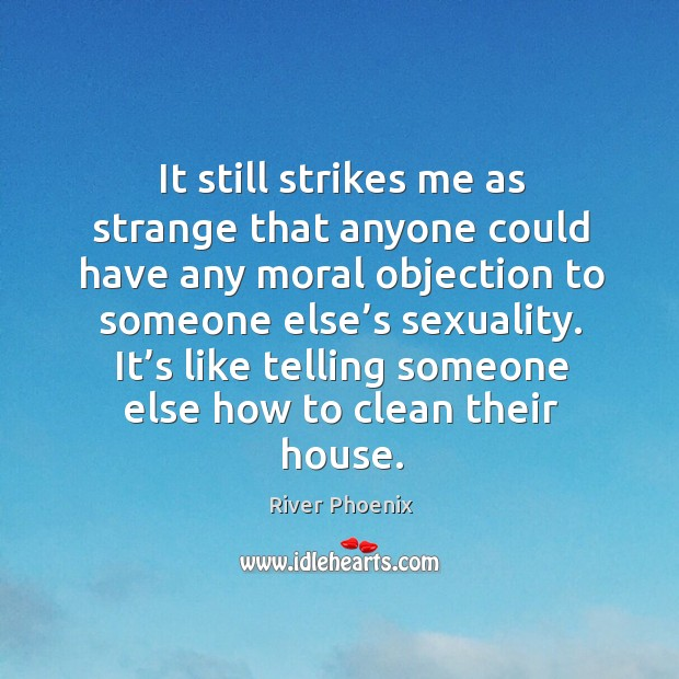 It still strikes me as strange that anyone could have any moral objection to someone else's sexuality. Image