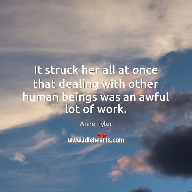 It struck her all at once that dealing with other human beings was an awful lot of work. Anne Tyler Picture Quote