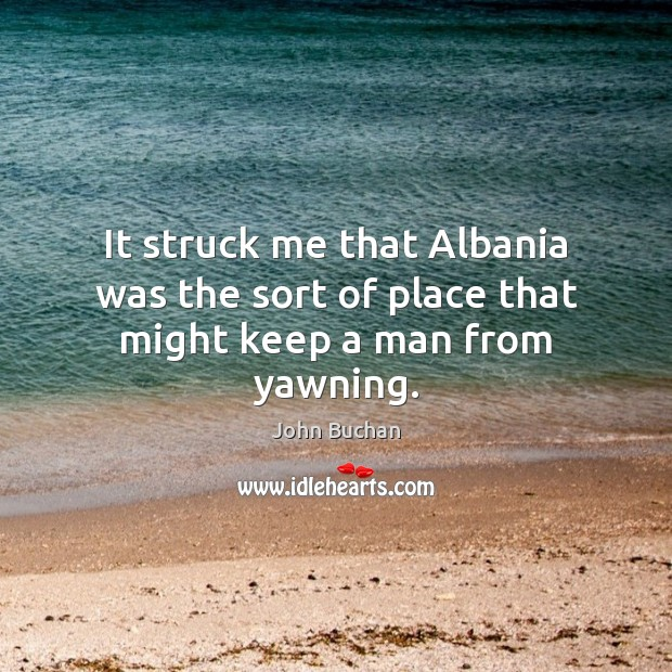 It struck me that Albania was the sort of place that might keep a man from yawning. John Buchan Picture Quote