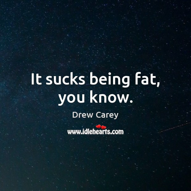 It sucks being fat, you know. Drew Carey Picture Quote