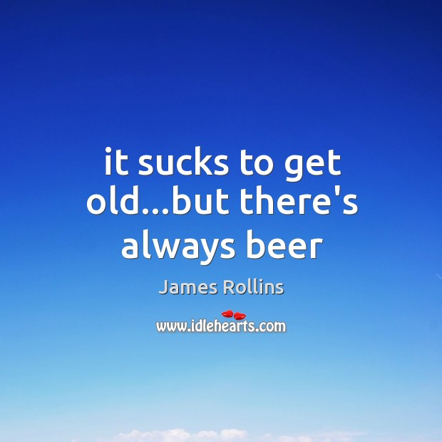 It sucks to get old…but there's always beer James Rollins Picture Quote
