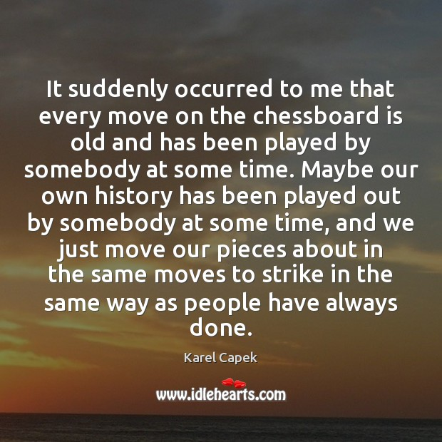 It suddenly occurred to me that every move on the chessboard is Karel Capek Picture Quote
