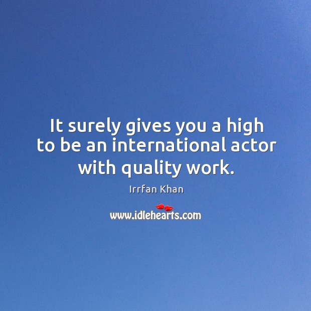It surely gives you a high to be an international actor with quality work. Irrfan Khan Picture Quote