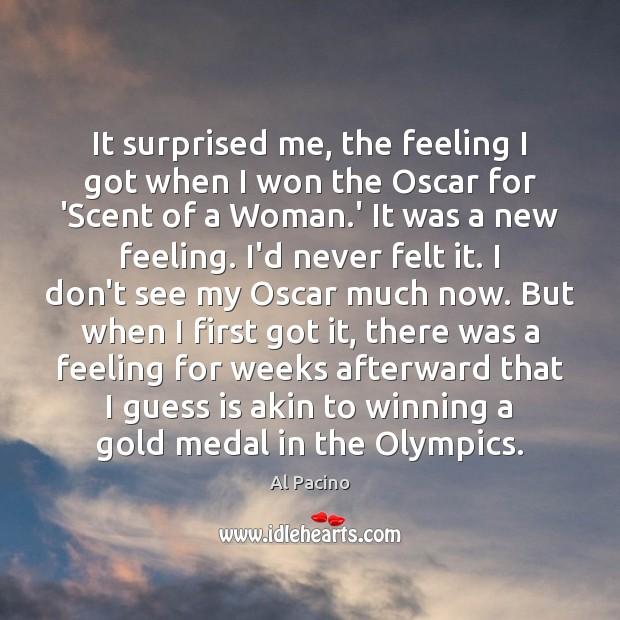 It surprised me, the feeling I got when I won the Oscar Image