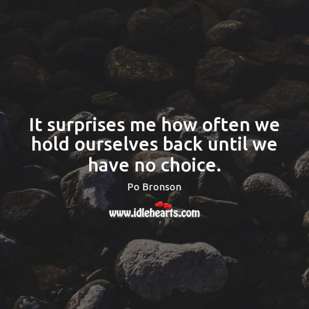 It surprises me how often we hold ourselves back until we have no choice. Po Bronson Picture Quote