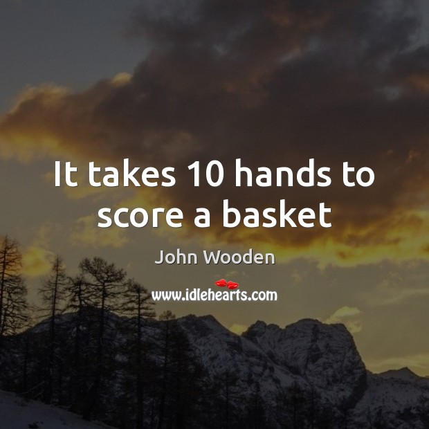 It takes 10 hands to score a basket John Wooden Picture Quote