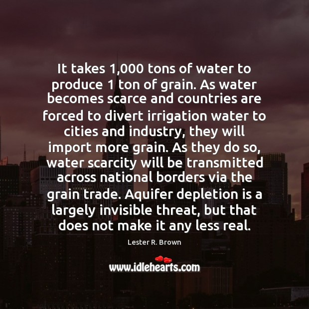 It takes 1,000 tons of water to produce 1 ton of grain. As water Lester R. Brown Picture Quote