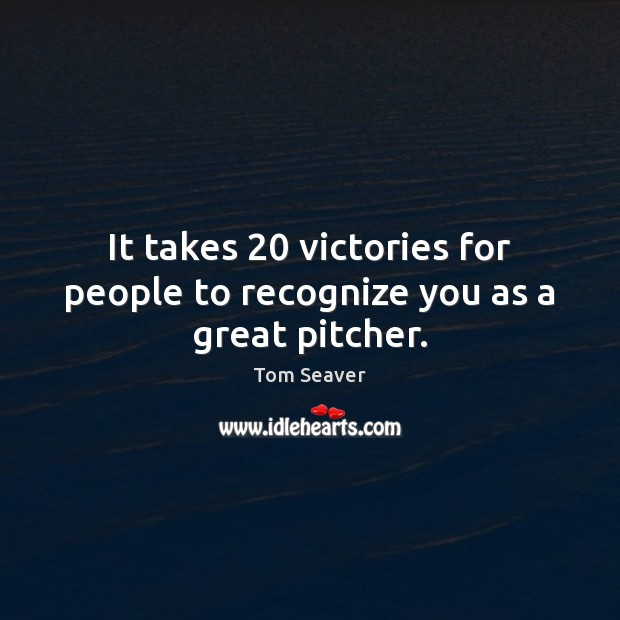 It takes 20 victories for people to recognize you as a great pitcher. Image