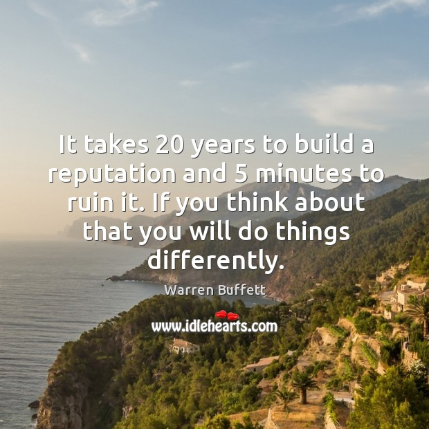It takes 20 years to build a reputation and 5 minutes to ruin it. If you think about that you will do things differently. Image