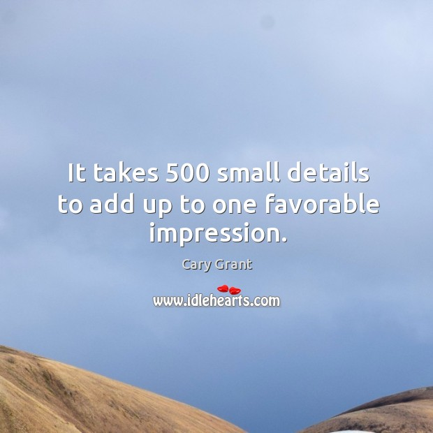 Image, It takes 500 small details to add up to one favorable impression.