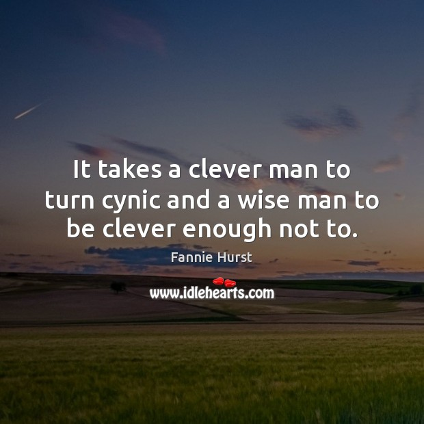 It takes a clever man to turn cynic and a wise man to be clever enough not to. Clever Quotes Image