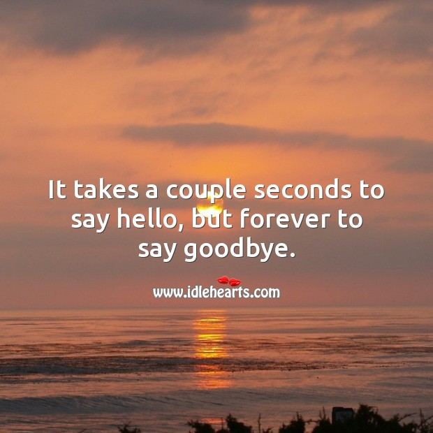 It takes a couple seconds to say hello, but forever to say goodbye. Goodbye Quotes Image
