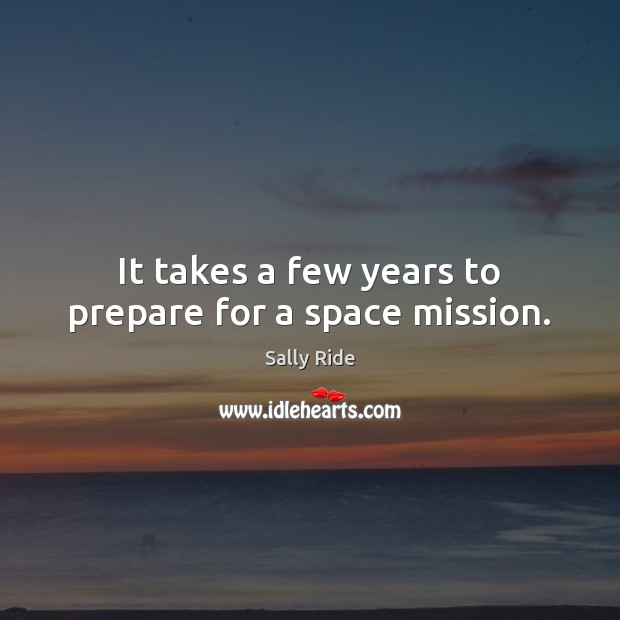 It takes a few years to prepare for a space mission. Sally Ride Picture Quote
