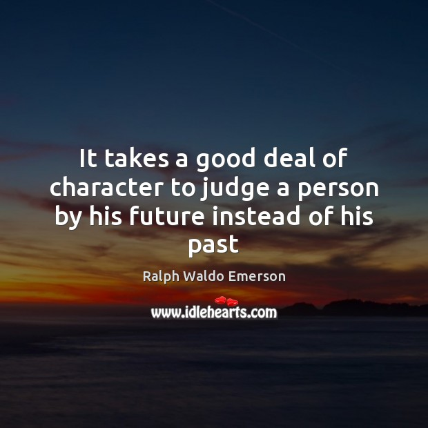 It takes a good deal of character to judge a person by his future instead of his past Image