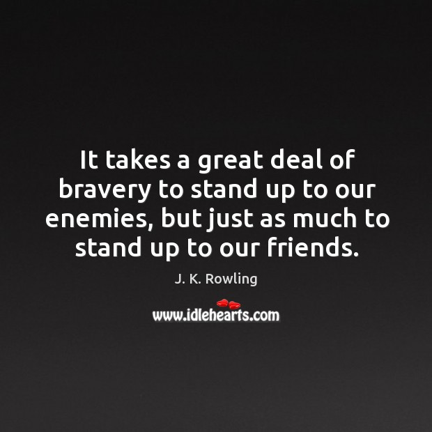 It takes a great deal of bravery to stand up to our enemies, but just as much to stand up to our friends. Image