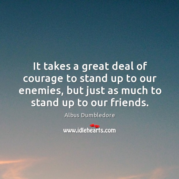 Image, It takes a great deal of courage to stand up to our enemies, but just as much to stand up to our friends.