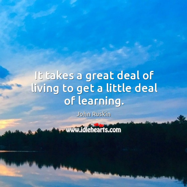 Image, It takes a great deal of living to get a little deal of learning.