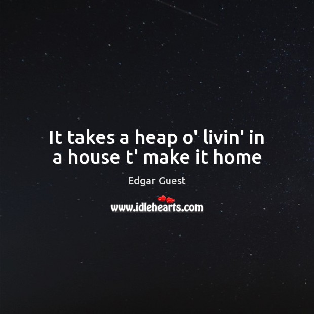 It takes a heap o' livin' in a house t' make it home Edgar Guest Picture Quote